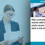 nao-contratar-apos-exame-admissional-pode-causar-implicacoes-para-sua-empresa - Não contratar após exame admissional pode causar implicações para a sua empresa!