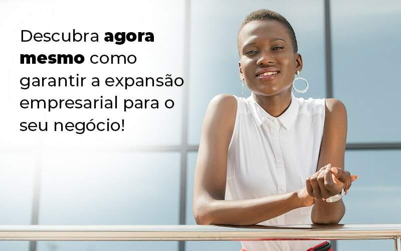 Descubra Agora Mesmo Como Garantir A Expansao Empresairal Para O Seu Negocio Blog (1) - Quero montar uma empresa - Expansão empresarial – como alcançar?